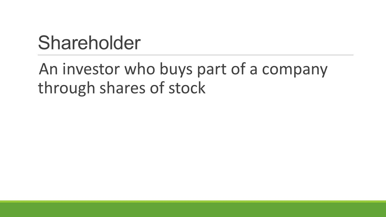 Shareholder An investor who buys part of a company through shares of stock