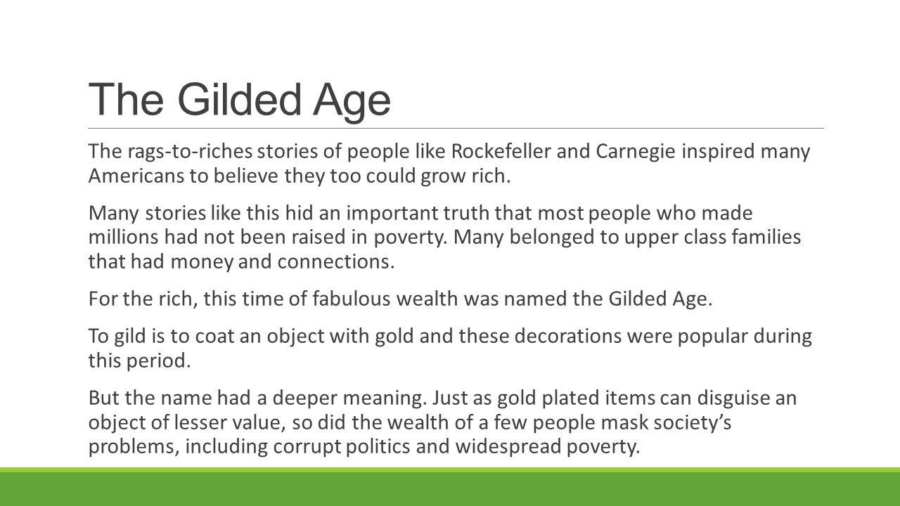 The Gilded Age The rags-to-riches stories of people like Rockefeller and Carnegie inspired many Americans to believe they too could grow rich.