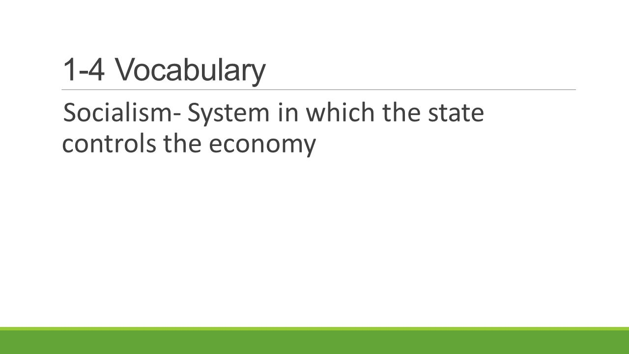 1-4 Vocabulary Socialism- System in which the state controls the economy