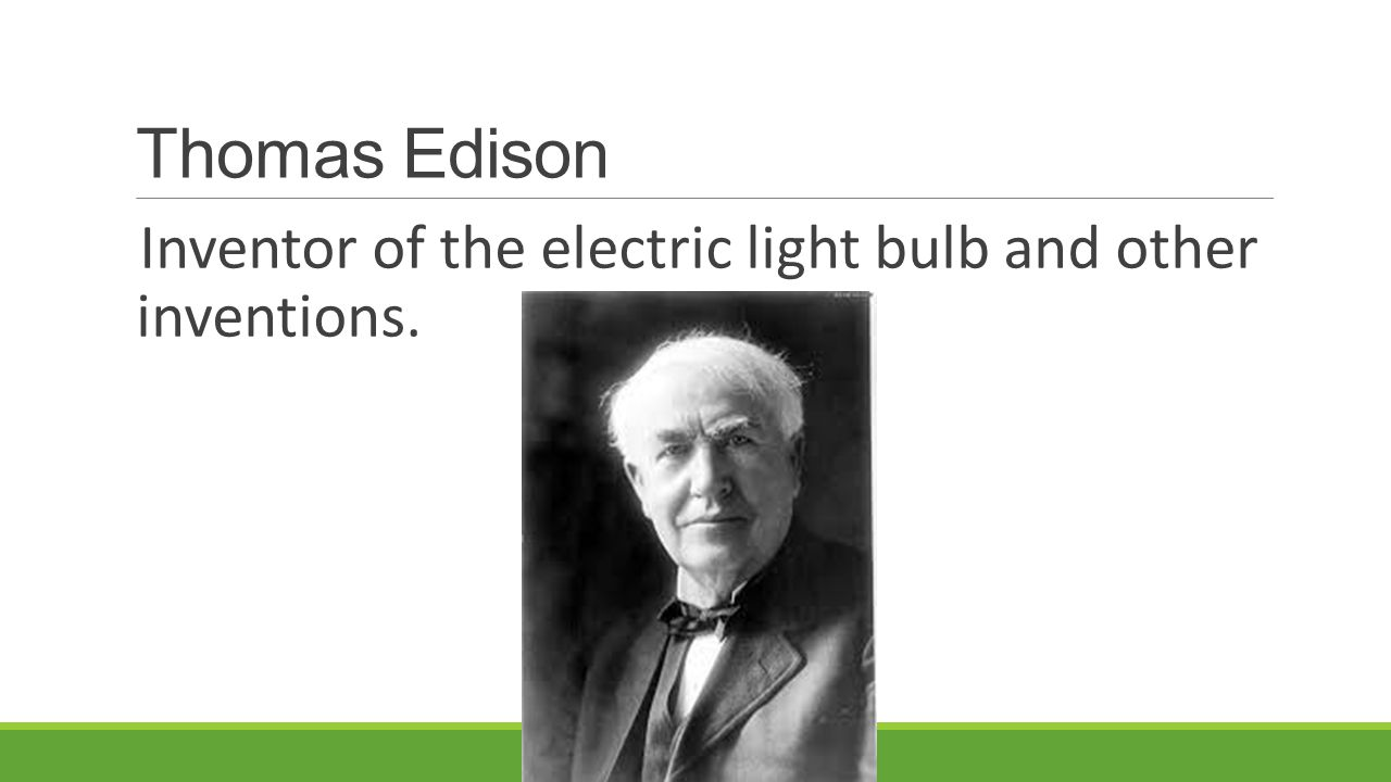 Thomas Edison Inventor of the electric light bulb and other inventions.