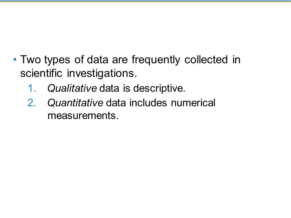 Two types of data are frequently collected in scientific investigations.