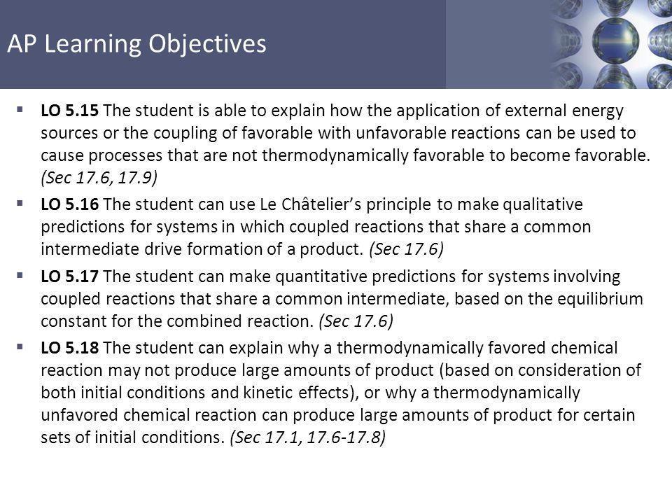 LO 5.15 The student is able to explain how the application of external energy sources or the coupling of favorable with unfavorable reactions can be used to cause processes that are not thermodynamically favorable to become favorable. (Sec 17.6, 17.9)
