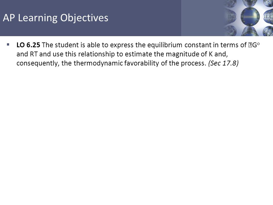 LO 6.25 The student is able to express the equilibrium constant in terms of Go and RT and use this relationship to estimate the magnitude of K and, consequently, the thermodynamic favorability of the process.