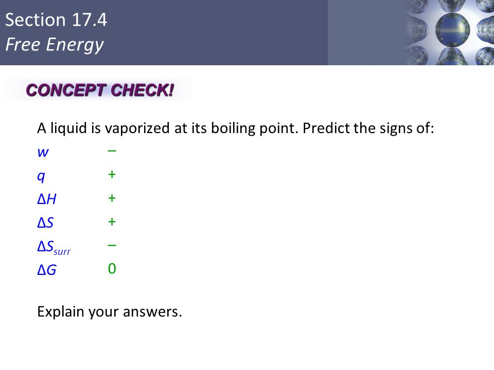 CONCEPT CHECK! A liquid is vaporized at its boiling point. Predict the signs of: w q ΔH ΔS ΔSsurr ΔG Explain your answers.