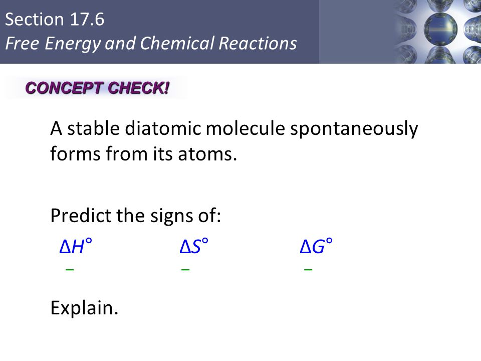 CONCEPT CHECK! A stable diatomic molecule spontaneously forms from its atoms. Predict the signs of: ΔH° ΔS° ΔG° Explain.