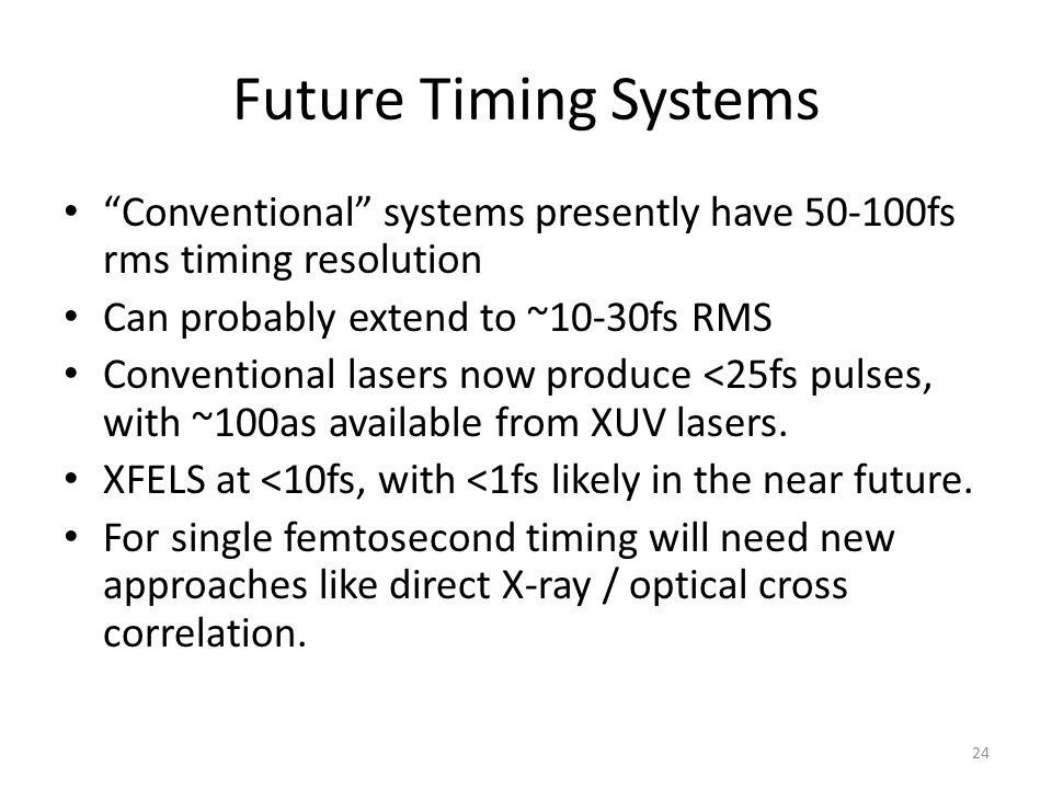 Future Timing Systems Conventional systems presently have 50-100fs rms timing resolution. Can probably extend to ~10-30fs RMS.