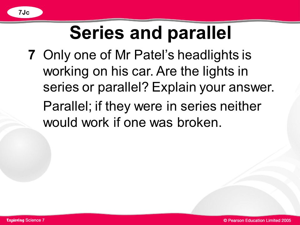 7Jc Series and parallel. 7 Only one of Mr Patel's headlights is working on his car. Are the lights in series or parallel Explain your answer.