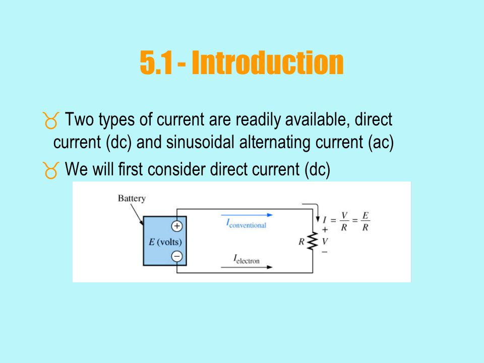 5.1 - Introduction Two types of current are readily available, direct current (dc) and sinusoidal alternating current (ac)