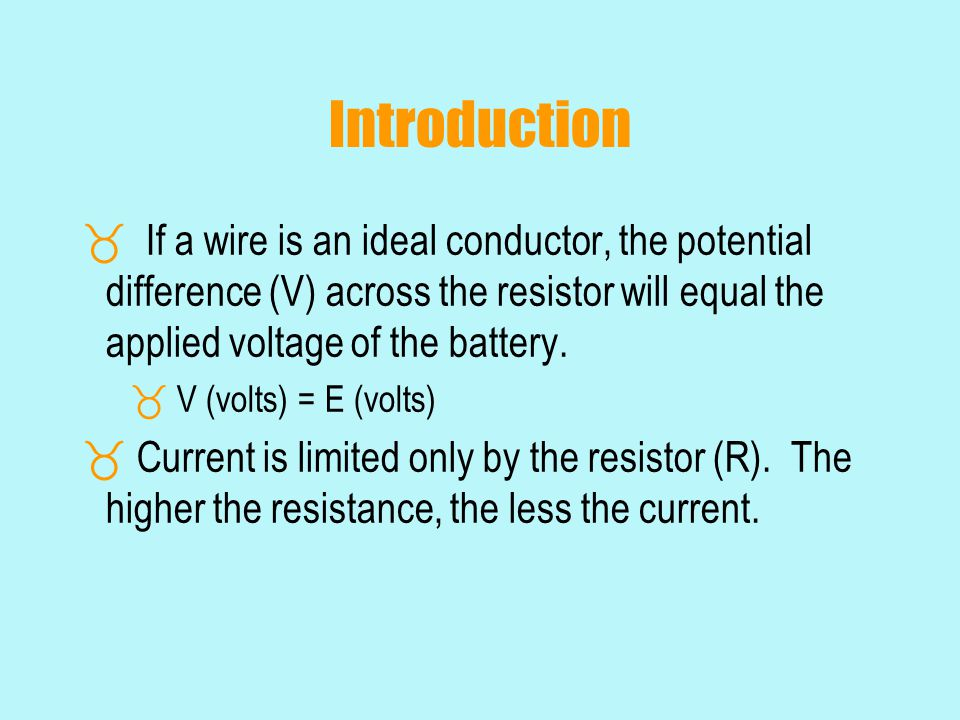 Introduction If a wire is an ideal conductor, the potential difference (V) across the resistor will equal the applied voltage of the battery.
