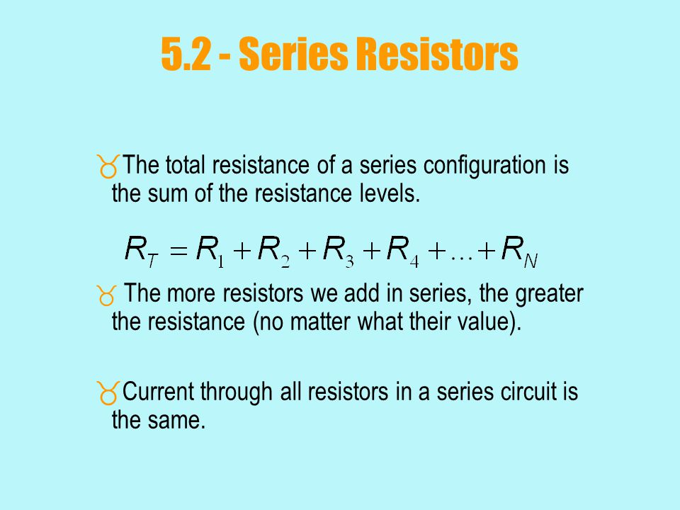 5.2 - Series Resistors The total resistance of a series configuration is the sum of the resistance levels.
