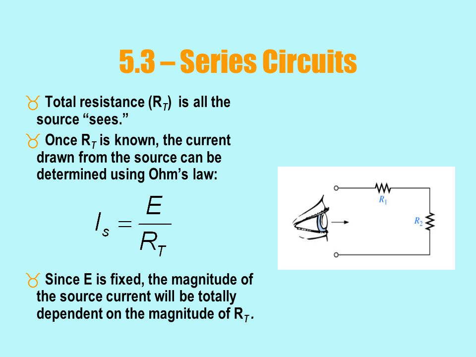 5.3 – Series Circuits Total resistance (RT) is all the source sees.
