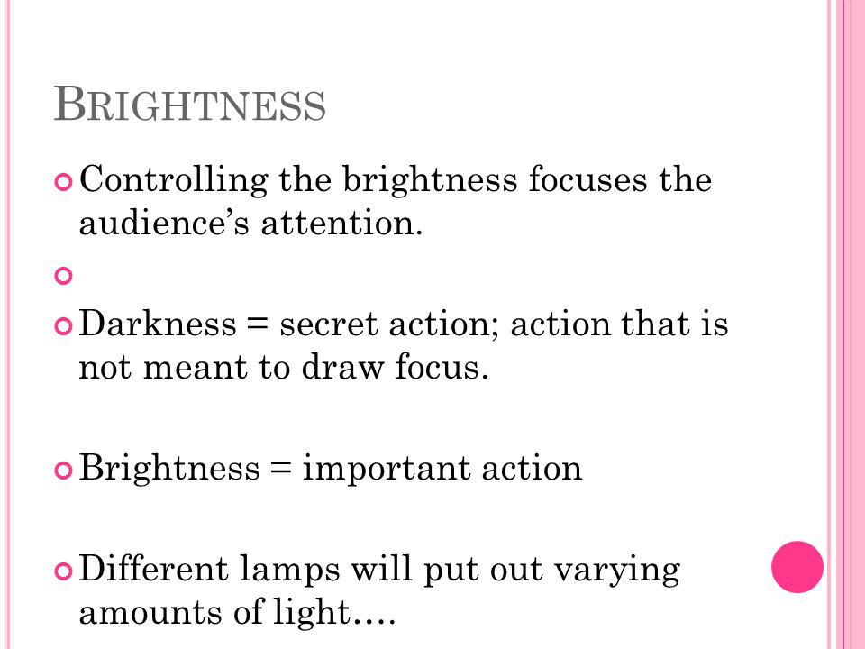 Brightness Controlling the brightness focuses the audience's attention. Darkness = secret action; action that is not meant to draw focus.