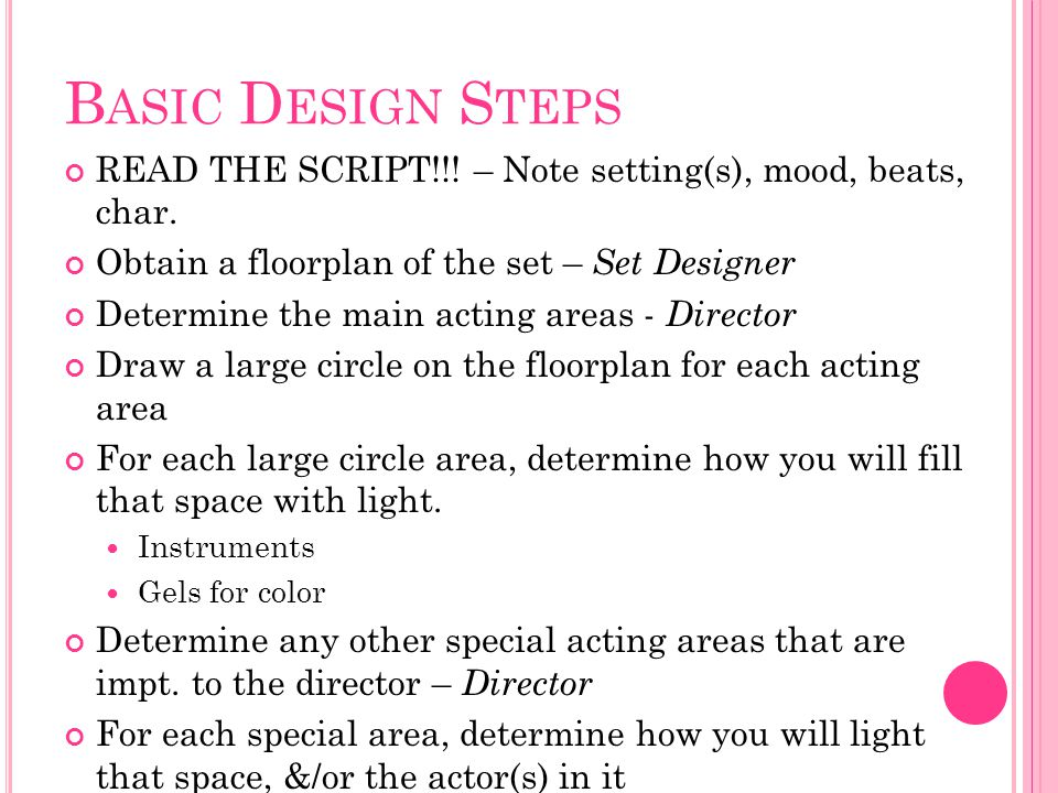 Basic Design Steps READ THE SCRIPT!!! – Note setting(s), mood, beats, char. Obtain a floorplan of the set – Set Designer.