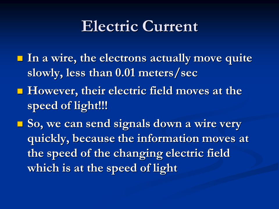 Electric Current In a wire, the electrons actually move quite slowly, less than 0.01 meters/sec.