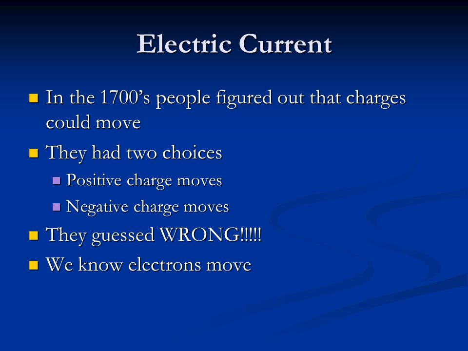 Electric Current In the 1700's people figured out that charges could move. They had two choices. Positive charge moves.