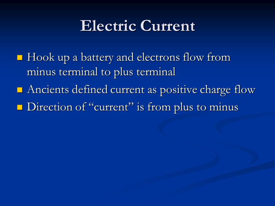 Electric Current Hook up a battery and electrons flow from minus terminal to plus terminal. Ancients defined current as positive charge flow.