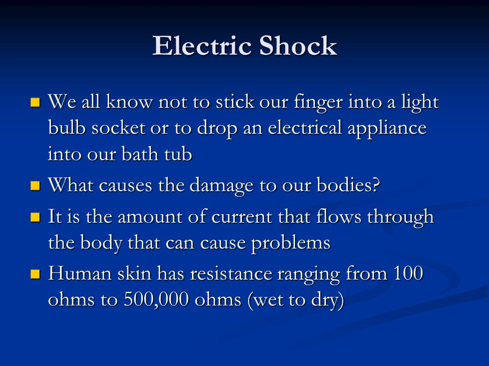 Electric Shock We all know not to stick our finger into a light bulb socket or to drop an electrical appliance into our bath tub.