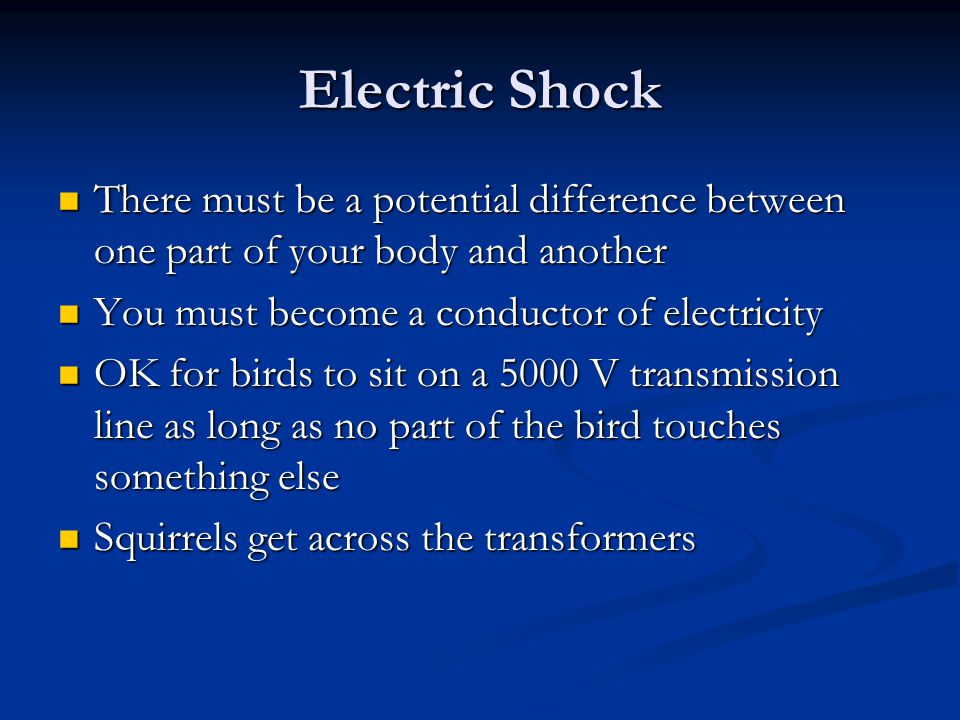 Electric Shock There must be a potential difference between one part of your body and another. You must become a conductor of electricity.
