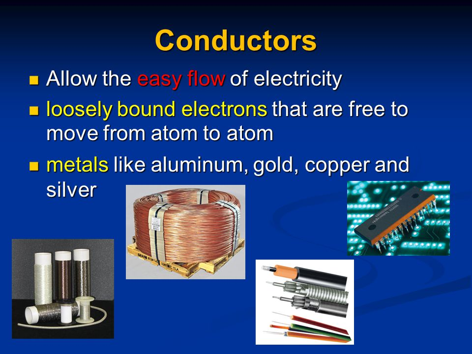 Conductors Allow the easy flow of electricity