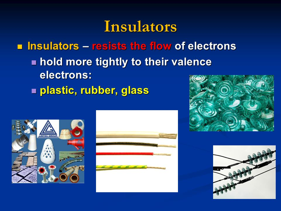 Insulators Insulators – resists the flow of electrons