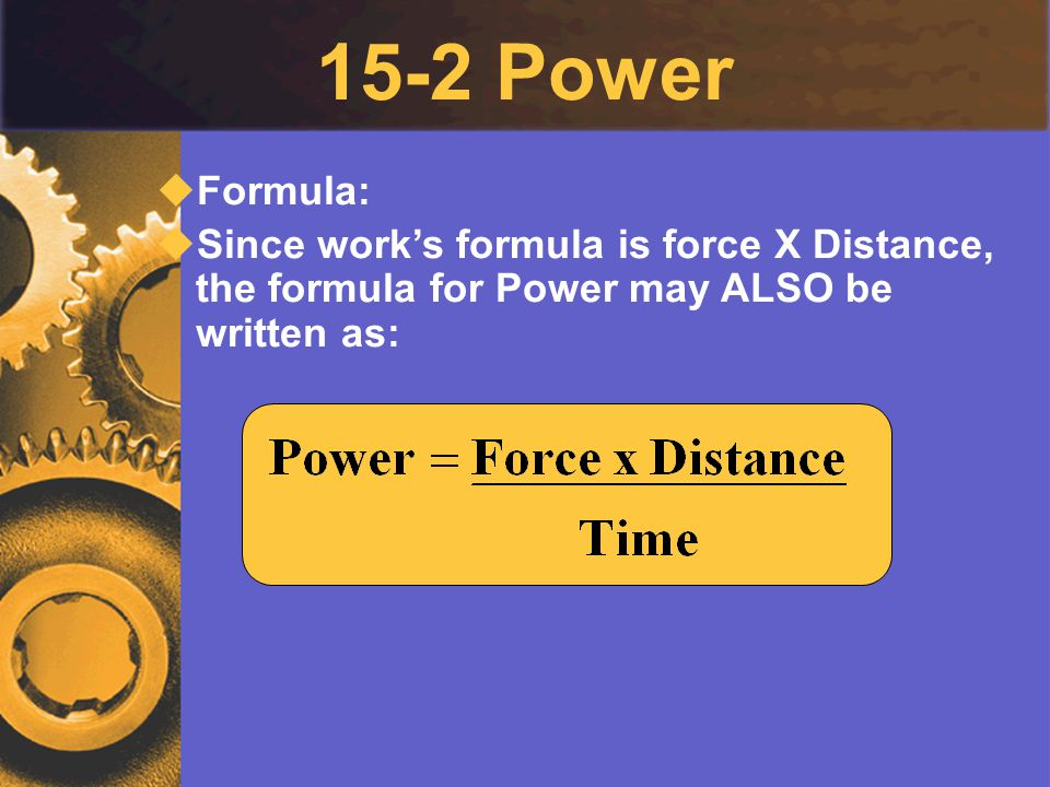 15-2 Power Formula: Since work's formula is force X Distance, the formula for Power may ALSO be written as: