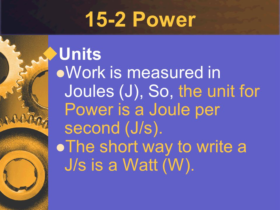 15-2 Power Units. Work is measured in Joules (J), So, the unit for Power is a Joule per second (J/s).