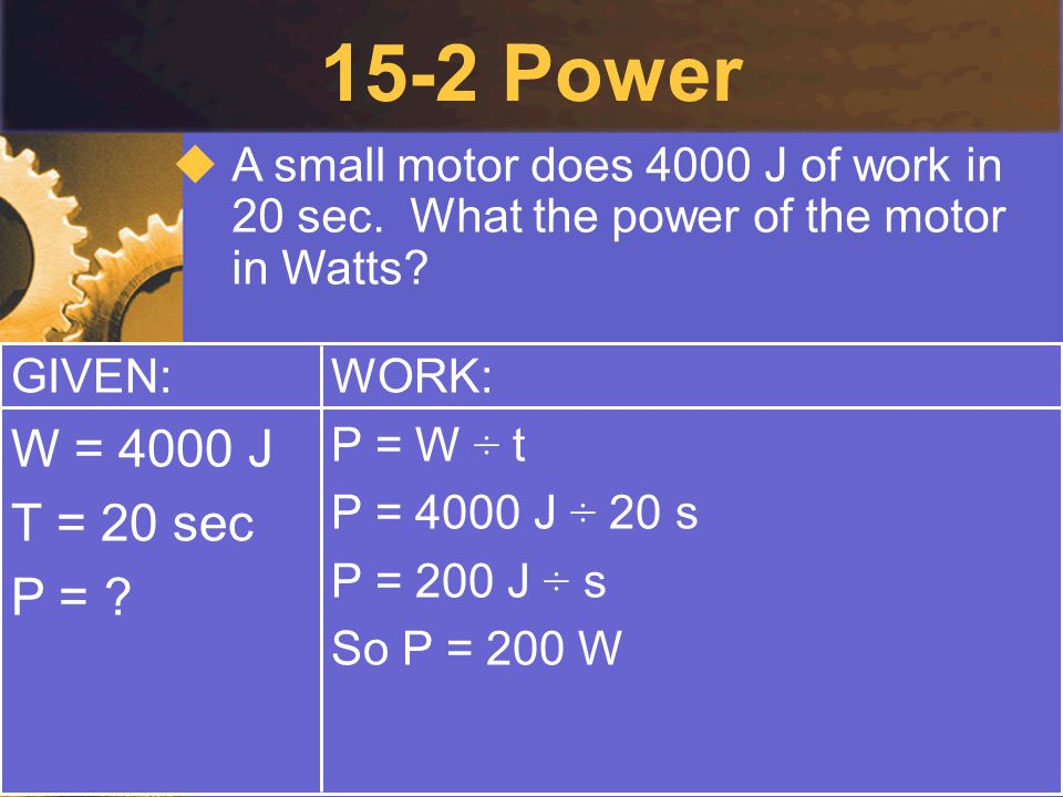 15-2 Power A small motor does 4000 J of work in 20 sec. What the power of the motor in Watts GIVEN:
