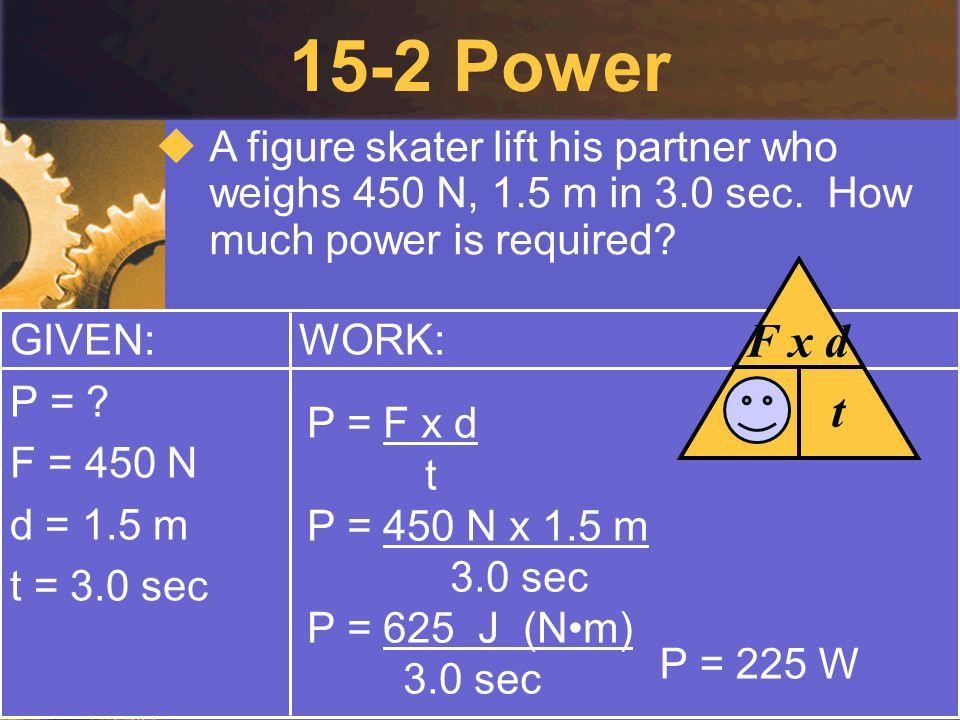 15-2 Power A figure skater lift his partner who weighs 450 N, 1.5 m in 3.0 sec. How much power is required