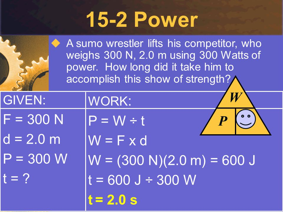 15-2 Power P W t F = 300 N P = W ÷ t d = 2.0 m W = F x d P = 300 W
