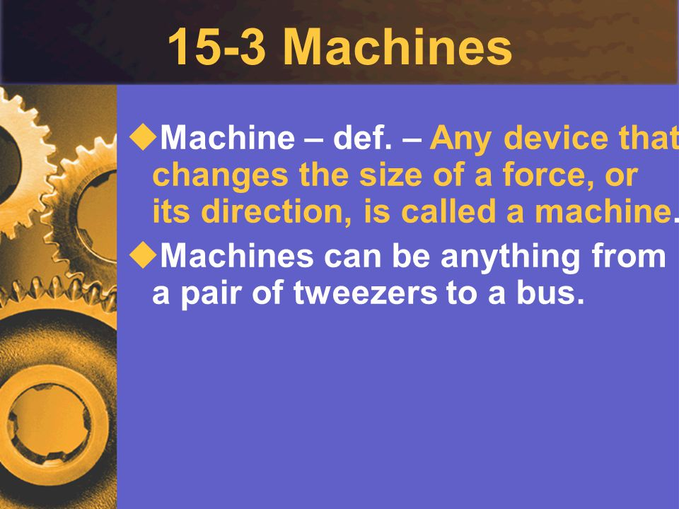 15-3 Machines Machine – def. – Any device that changes the size of a force, or its direction, is called a machine.