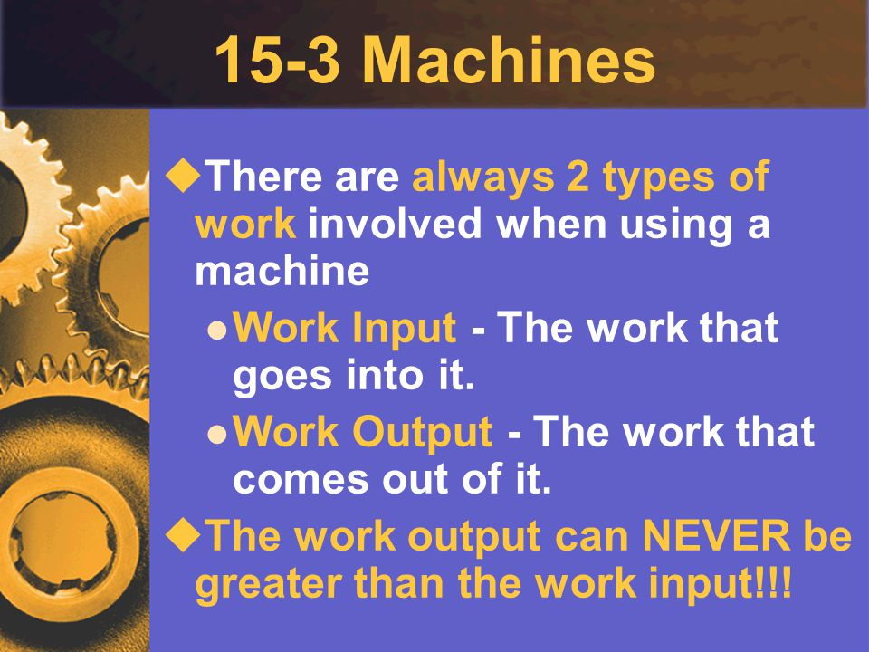 15-3 Machines There are always 2 types of work involved when using a machine. Work Input - The work that goes into it.