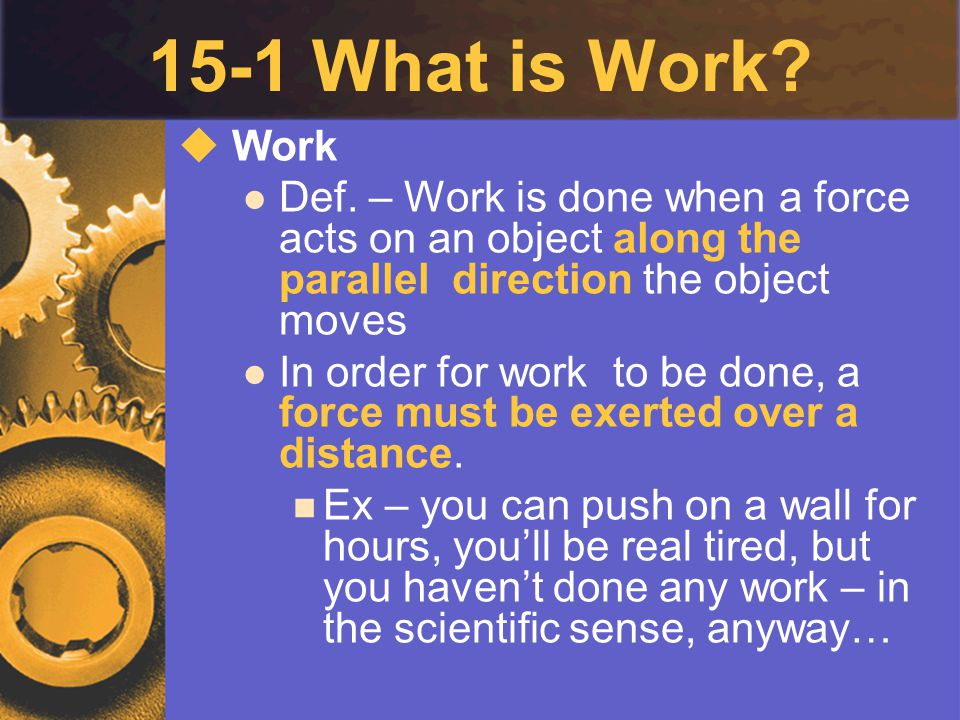15-1 What is Work Work. Def. – Work is done when a force acts on an object along the parallel direction the object moves.