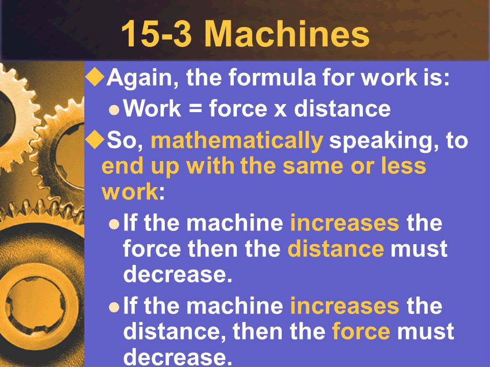 15-3 Machines Again, the formula for work is: Work = force x distance