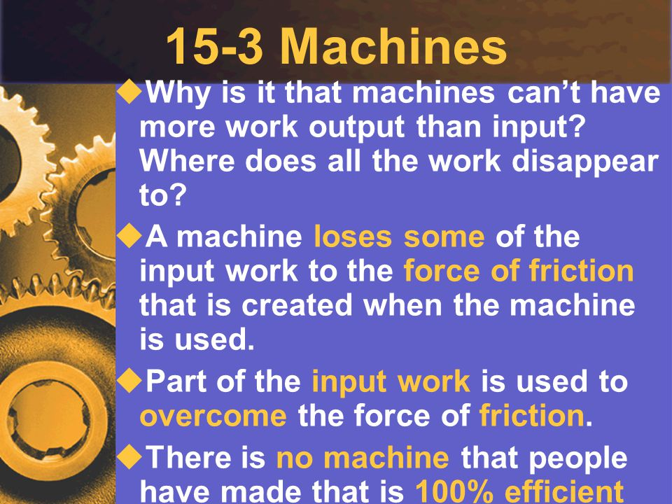 15-3 Machines Why is it that machines can't have more work output than input Where does all the work disappear to