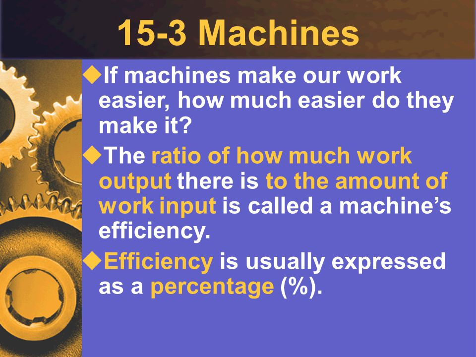 15-3 Machines If machines make our work easier, how much easier do they make it