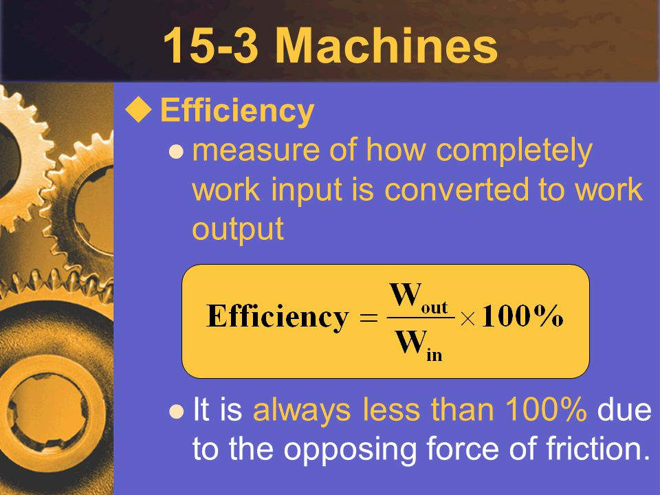 15-3 Machines Efficiency. measure of how completely work input is converted to work output.