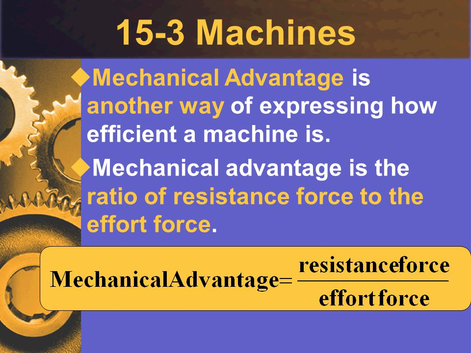 15-3 Machines Mechanical Advantage is another way of expressing how efficient a machine is.