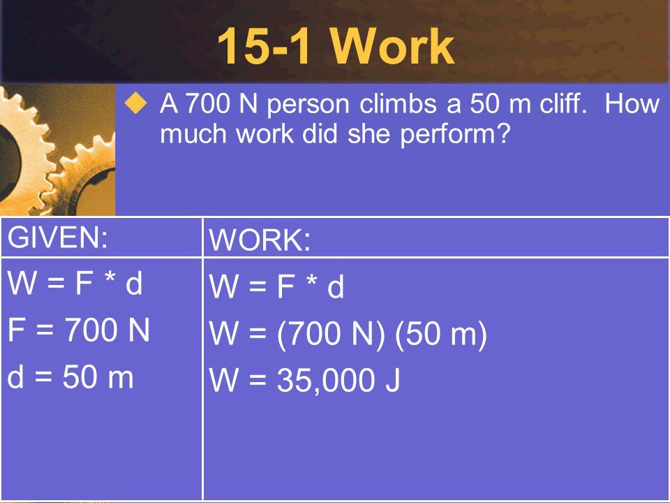15-1 Work W = F * d W = F * d F = 700 N W = (700 N) (50 m) d = 50 m