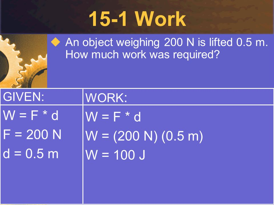 15-1 Work W = F * d W = F * d F = 200 N W = (200 N) (0.5 m) d = 0.5 m