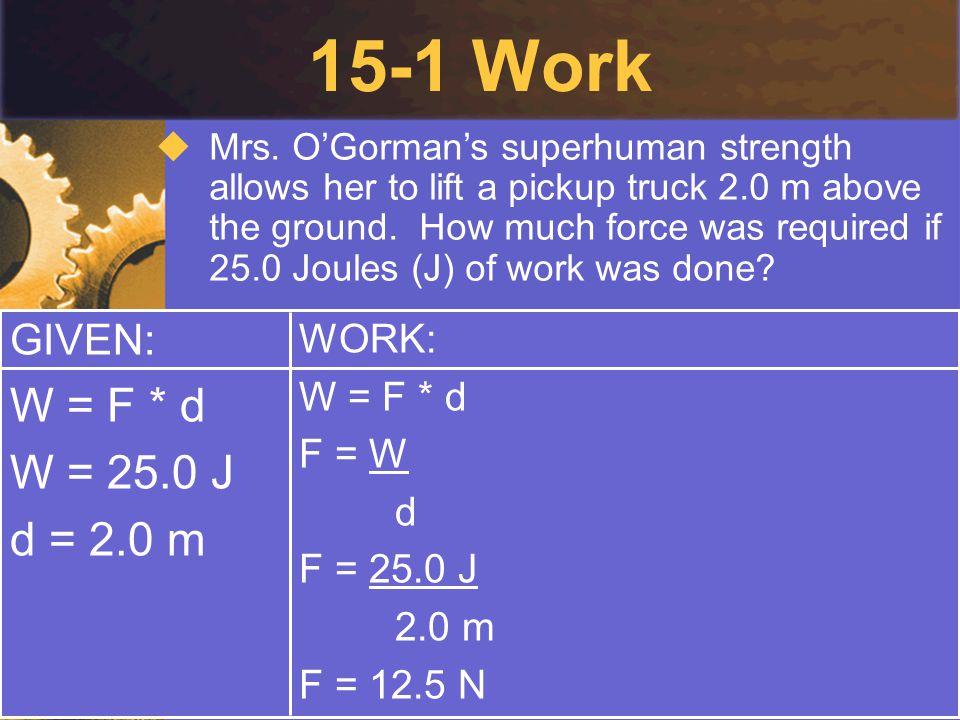 15-1 Work W = F * d W = 25.0 J d = 2.0 m GIVEN: WORK: W = F * d F = W