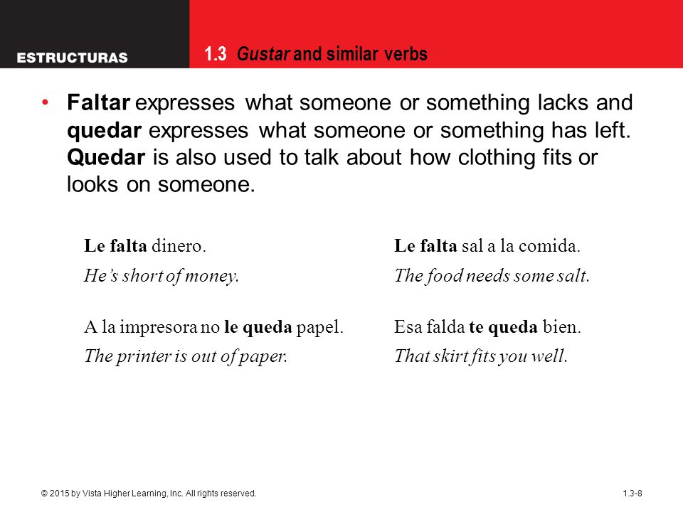 Faltar expresses what someone or something lacks and quedar expresses what someone or something has left. Quedar is also used to talk about how clothing fits or looks on someone.