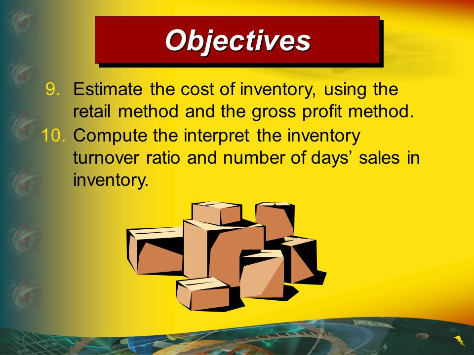 Objectives 9. Estimate the cost of inventory, using the retail method and the gross profit method.