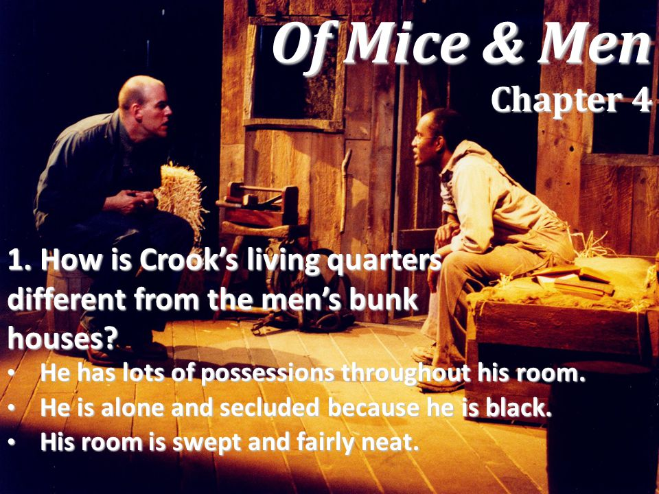 Of Mice & Men Chapter 4 1. How is Crook's living quarters different from the men's bunk houses He has lots of possessions throughout his room.