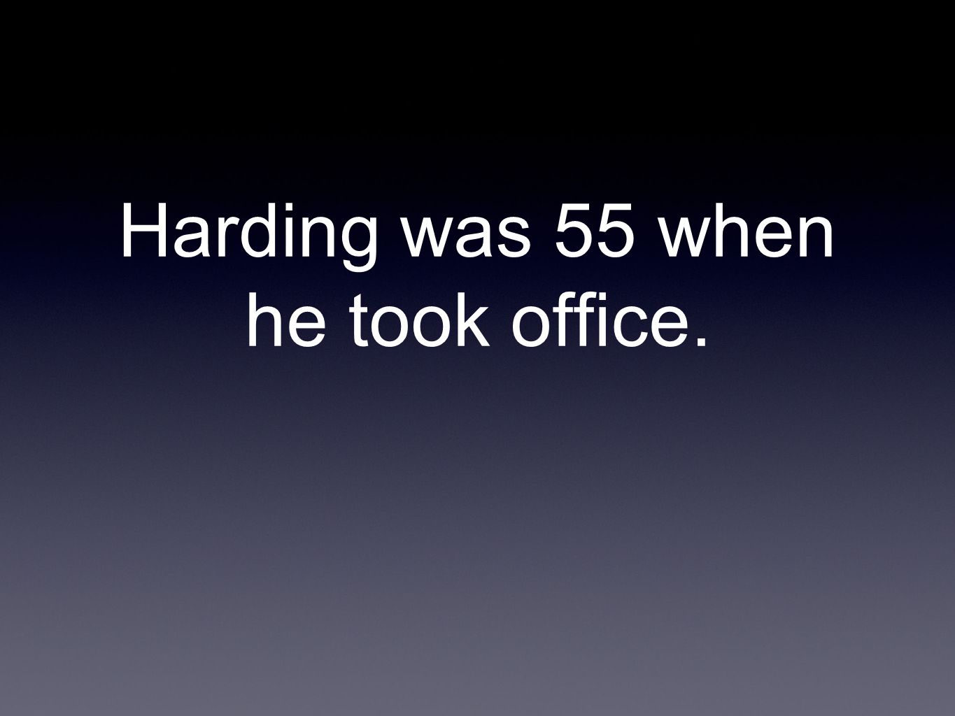 Harding was 55 when he took office.