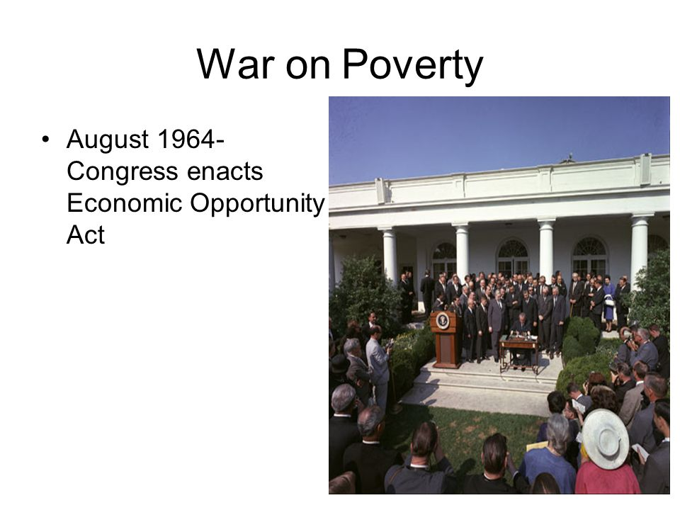 War on Poverty August 1964- Congress enacts Economic Opportunity Act