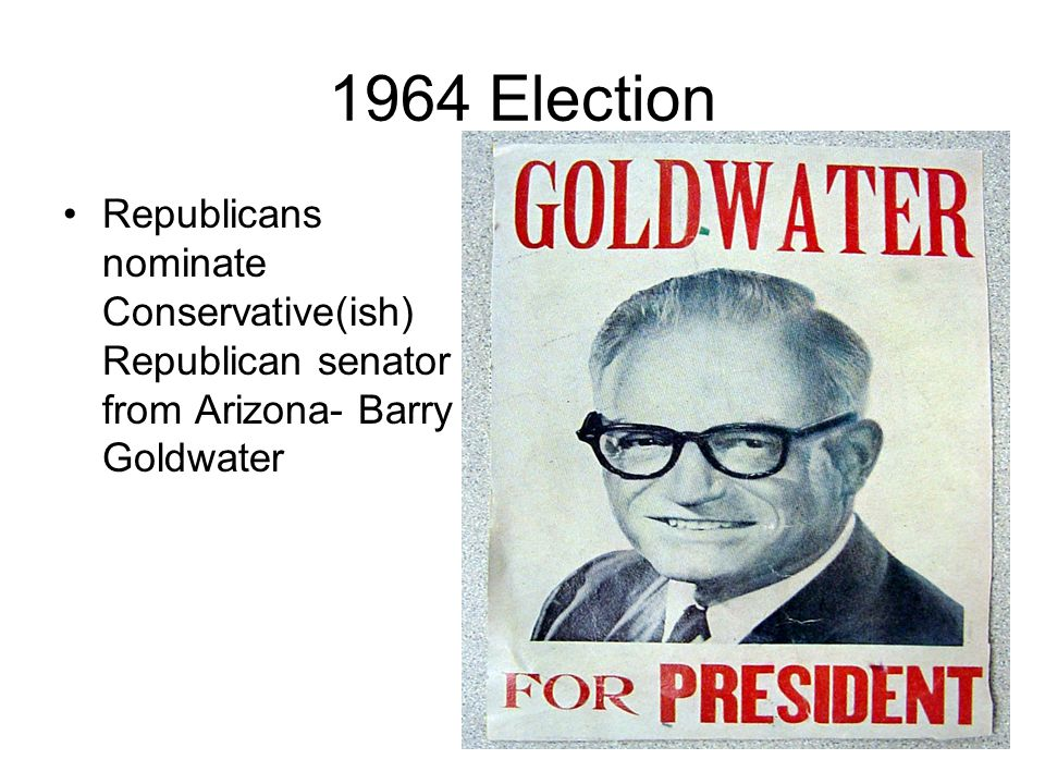 1964 Election Republicans nominate Conservative(ish) Republican senator from Arizona- Barry Goldwater.
