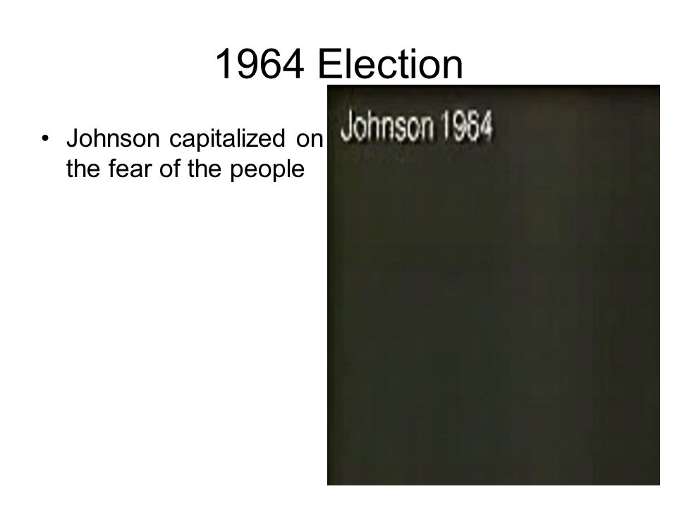 1964 Election Johnson capitalized on the fear of the people