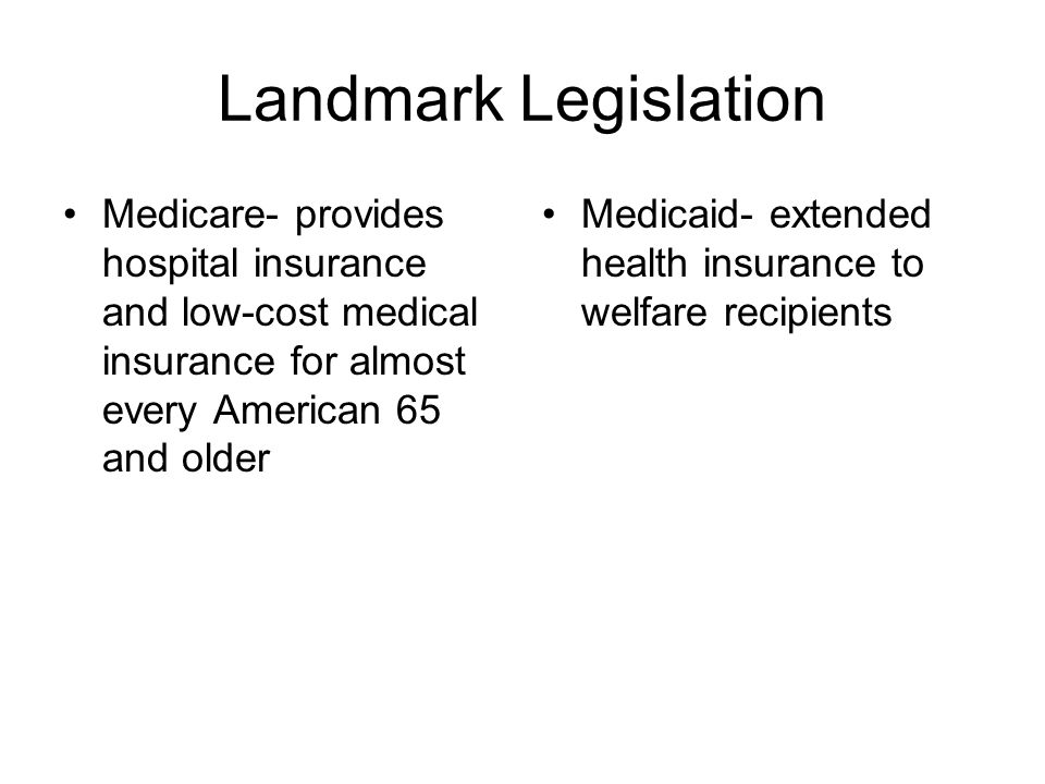Landmark Legislation Medicare- provides hospital insurance and low-cost medical insurance for almost every American 65 and older.