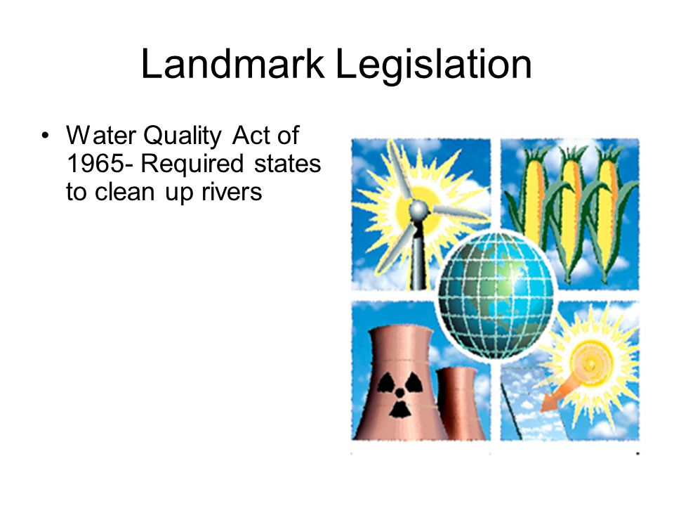 Landmark Legislation Water Quality Act of 1965- Required states to clean up rivers