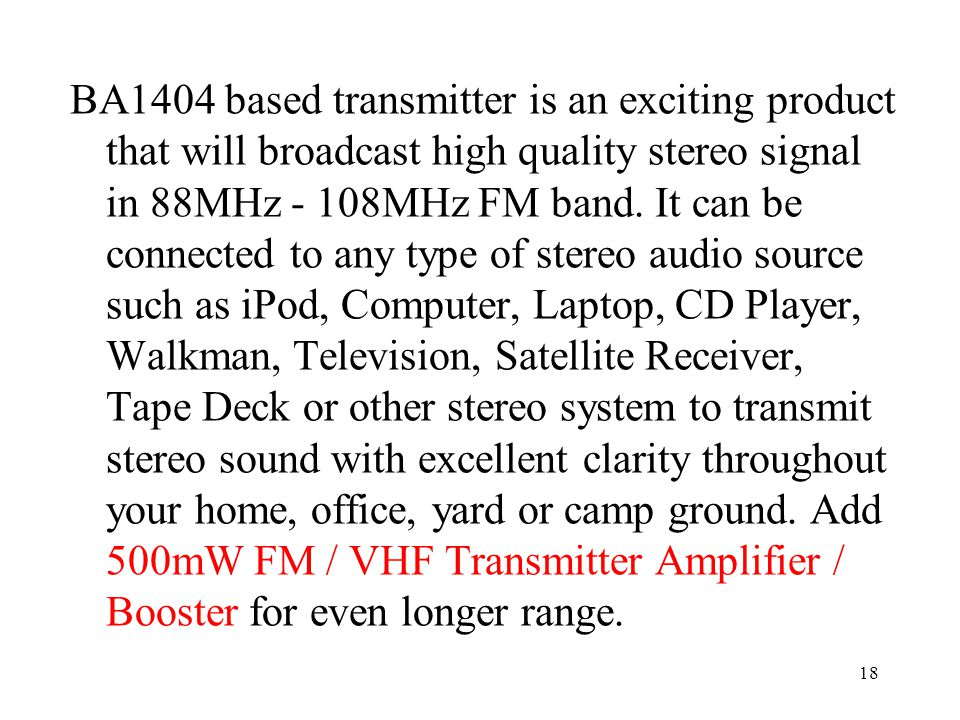 BA1404 based transmitter is an exciting product that will broadcast high quality stereo signal in 88MHz - 108MHz FM band.